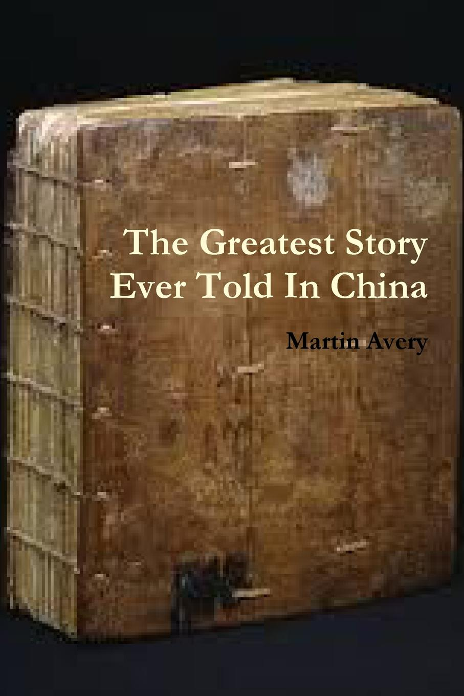 Martin Avery The Greatest Story Ever Told In China rev j d speer the story of china in canada