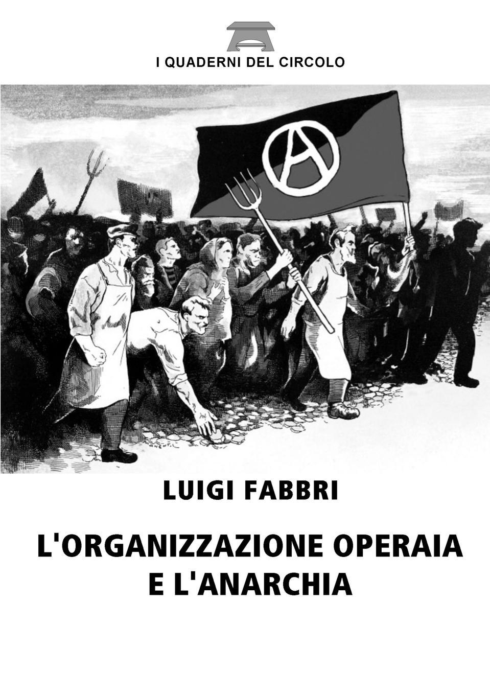 Luigi Fabbri L.organizzazione operaia e l.anarchia luigi cassola madrigali del magnifico signor cavallier luigi cassola piacentino classic reprint
