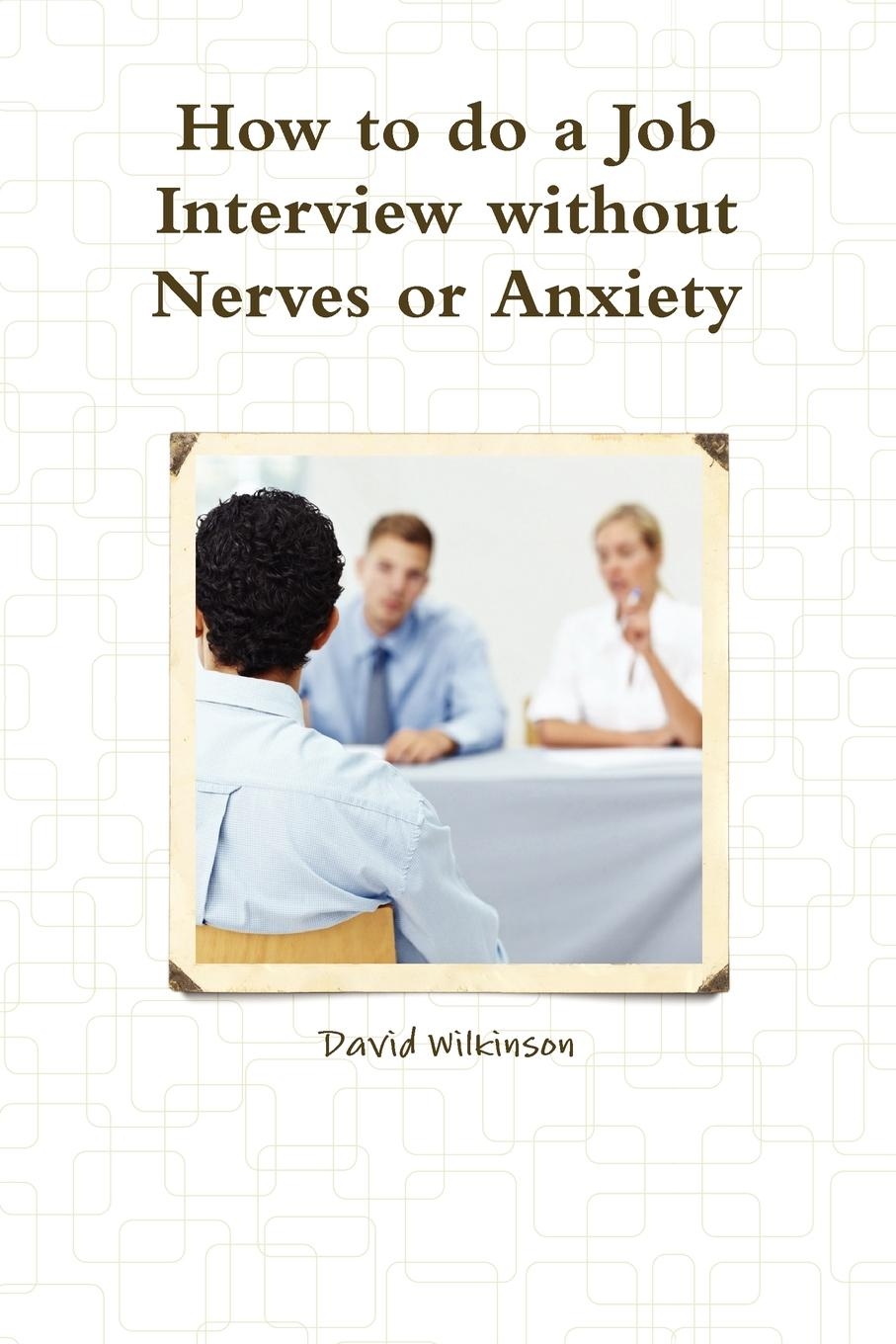 David Wilkinson The Fear Course Handbook of How to Do a Job Interview Without Nerves or Anxiety jonathan berent work makes me nervous overcome anxiety and build the confidence to succeed