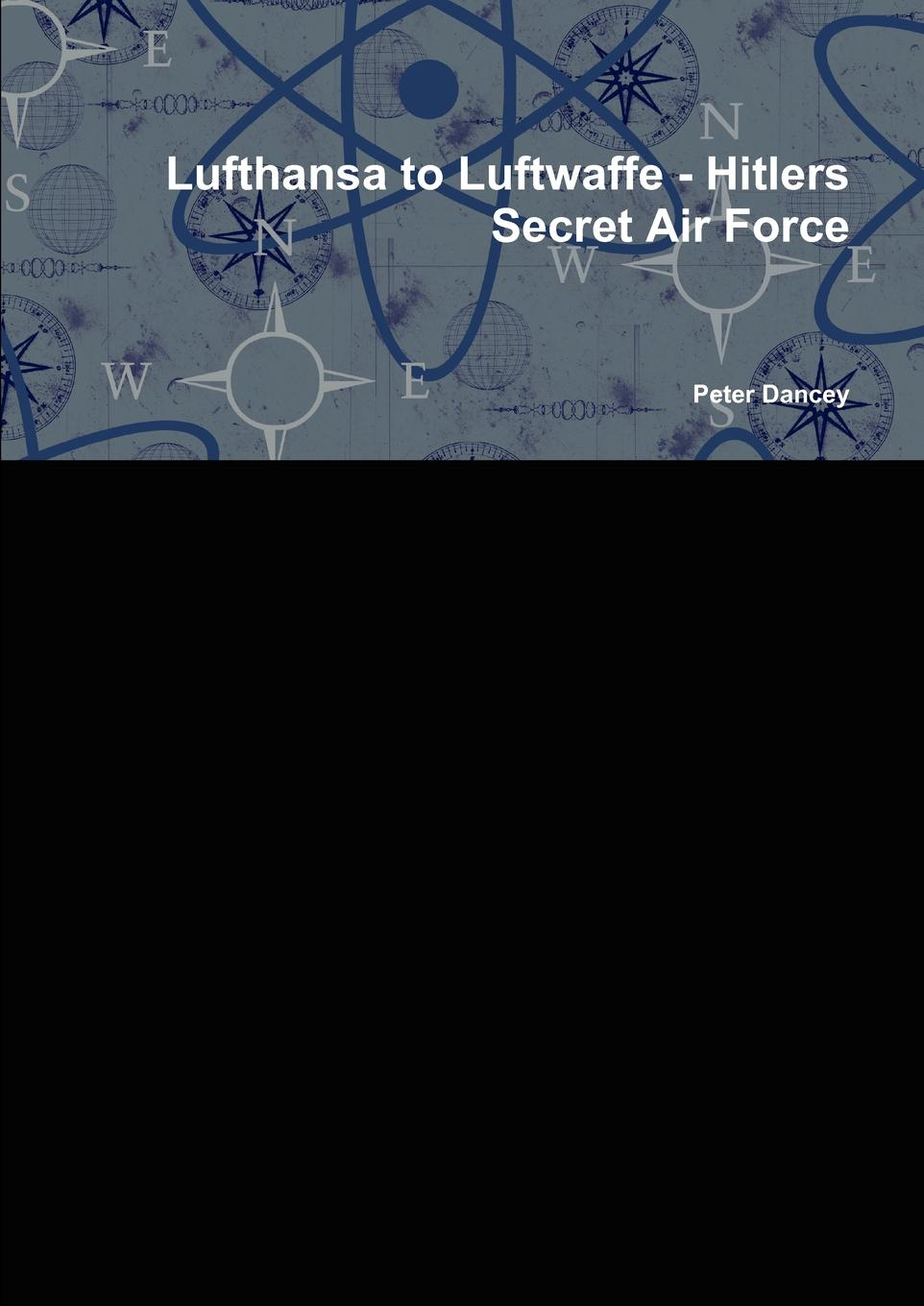 Peter Dancey Lufthansa to Luftwaffe - Hitlers Secret Air Force hitlers generals authoritative portraits of the men who waged hitlers war