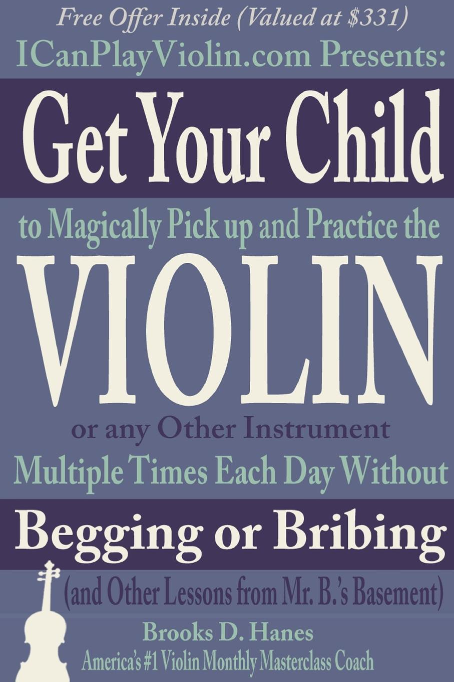 Brooks Hanes Get Your Child to Magically Pick Up and Practice the Violin or Any Other Instrument Multiple Times Each Day Without Begging Bribing (and Lessons from Mr. B..s Basement)