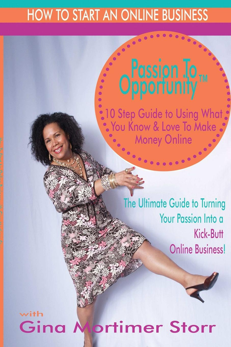 Gina Storr Passion to Opportunity. 10 Step Guide to Turn Your Passion Into an Online Business carlye adler the power of positive destruction how to turn a business idea into a revolution