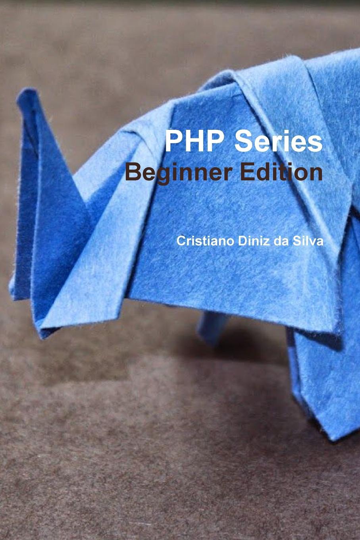 Cristiano Diniz da Silva PHP Series - Beginner Edition фленов михаил евгеньевич php глазами хакера