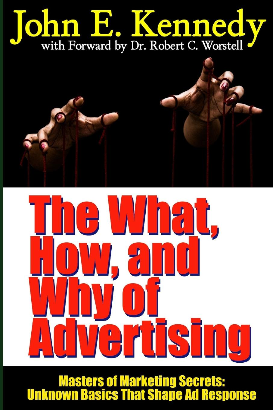 Dr Robert C. Worstell, John E. Kennedy The What, How, and Why of Advertising. Masters of Marketing Secrets: Unknown Basics That Shape Ad Response dr robert c worstell elmer wheeler tested sentences that sell masters of marketing secrets why the sizzle sells the steak