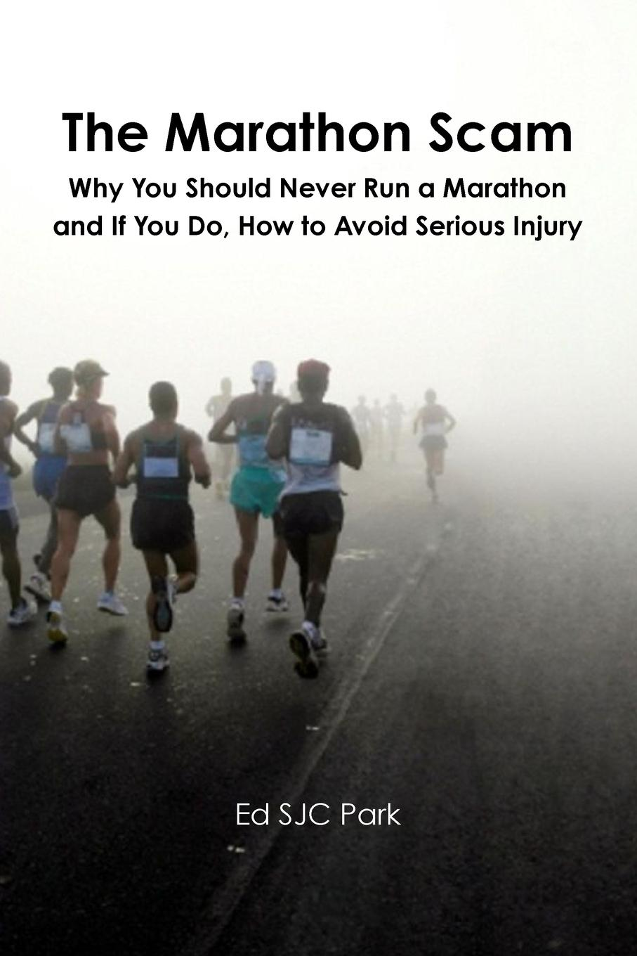 Ed SJC Park The Marathon Scam. Why You Should Never Run a Marathon and If You Do, How to Avoid Serious Injury ed sjc park god from the machine