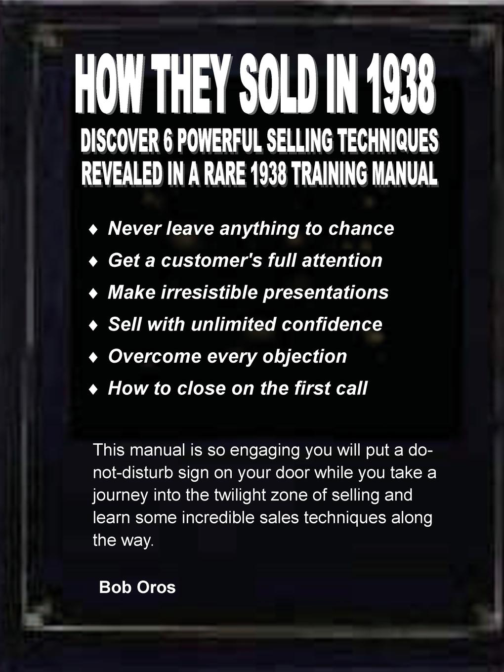 How They Sold in 1938. Discover 6 Powerful Selling Techniques Revealed in a Rare 1938 Training Manual Thirty-five years ago I discovered a 1938 sales manual written right...