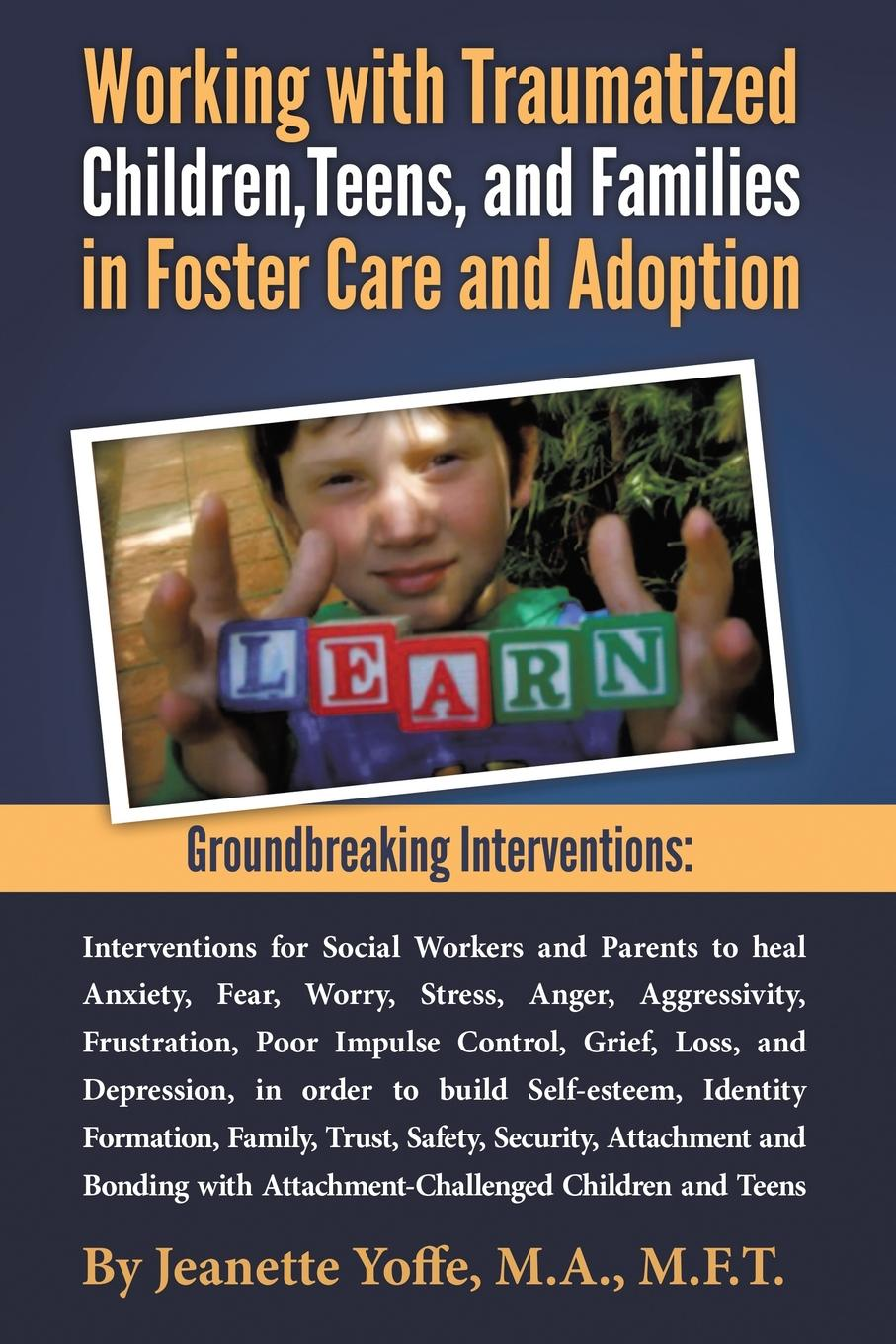 M.F.T. Jeanette Yoffe Groundbreaking Interventions. Working with Traumatized Children, Teens and Families in Foster Care and Adoption fallon april e working with adoptive parents research theory and therapeutic interventions