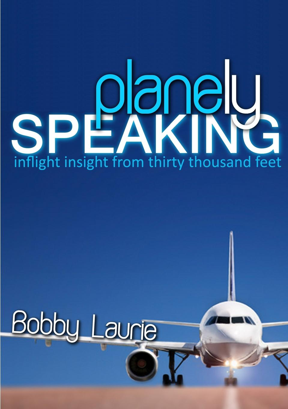 Bobby Laurie Planely Speaking. Inflight Insight from Thirty Thousand Feet