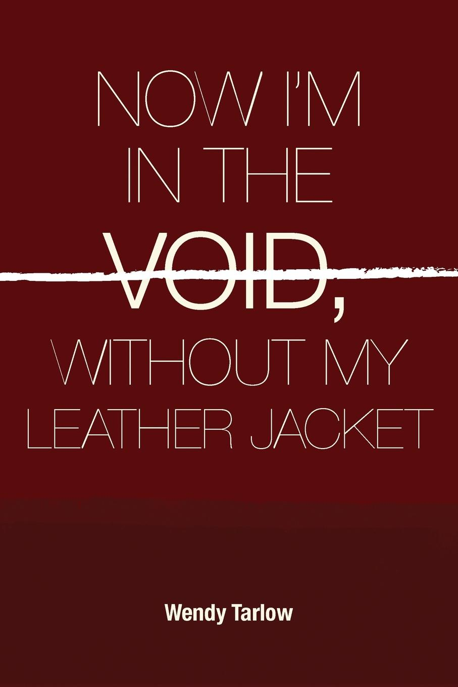 Wendy Tarlow NOW I.M IN THE VOID WITHOUT MY LEATHER JACKET