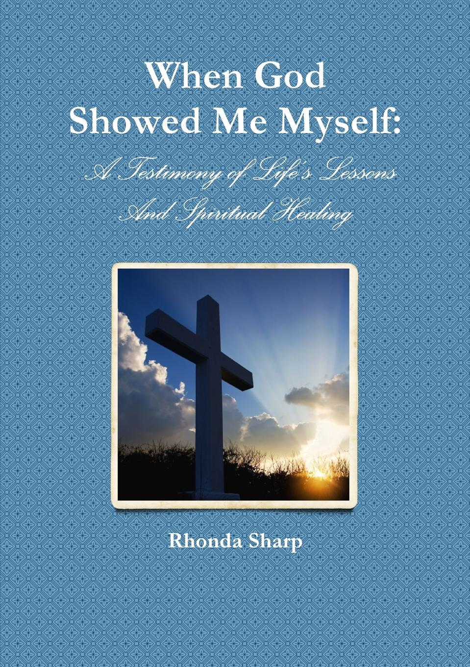 Rhonda Sharp When God Showed Me Myself. A Testimony of Life.s Lessons still me
