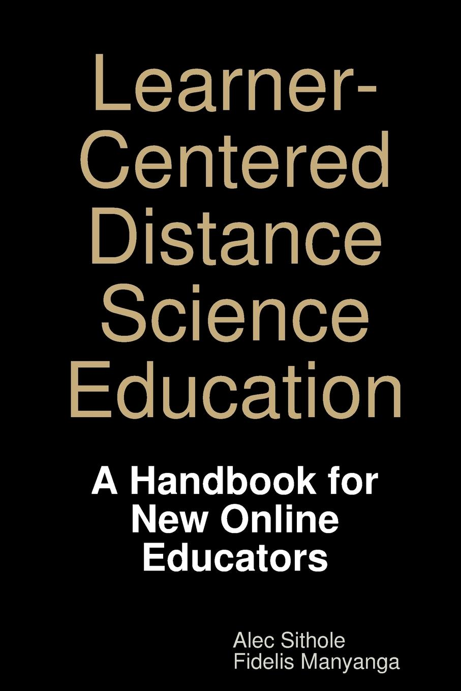 Alec Sithole, Fidelis Manyanga Learner-Centered Distance Science Education. A Handbook for New Online Educators the perfect online course best practices for designing and teaching pb