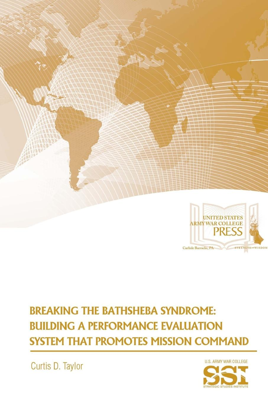 Curtis D. Taylor, Strategic Studies Institute, U.S. Army War College Breaking The Bathsheba Syndrome. Building A Performance Evaluation System That Promotes Mission Command taylor s the shore