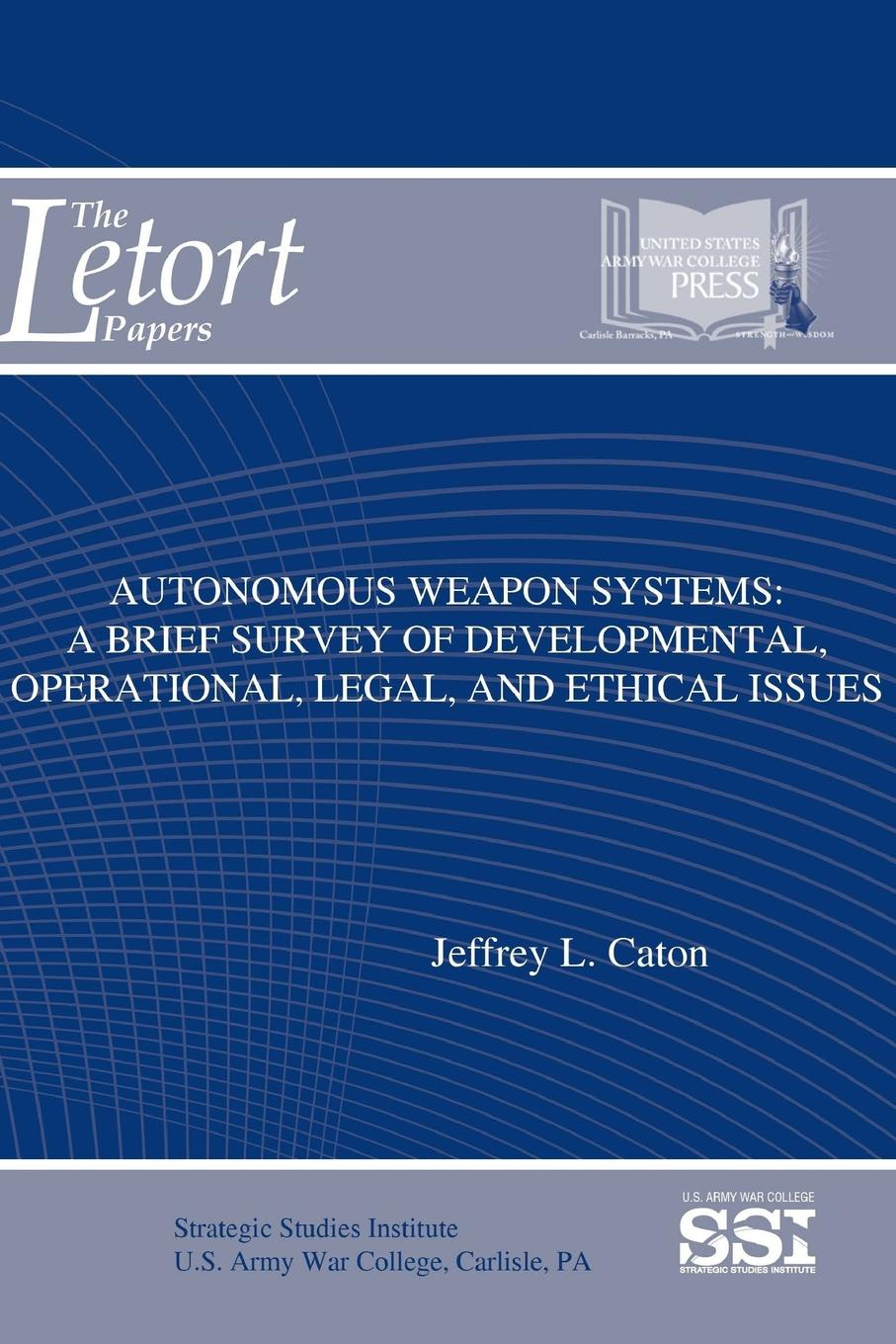 Jeffrey L. Caton, Strategic Studies Institute, U.S. Army War College Autonomous Weapon Systems. A Brief Survey of Developmental, Operational, Legal, and Ethical Issues