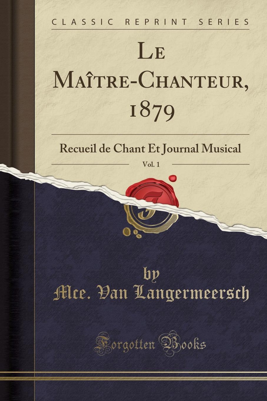 Mce. Van Langermeersch Le Maitre-Chanteur, 1879, Vol. 1. Recueil de Chant Et Journal Musical (Classic Reprint)