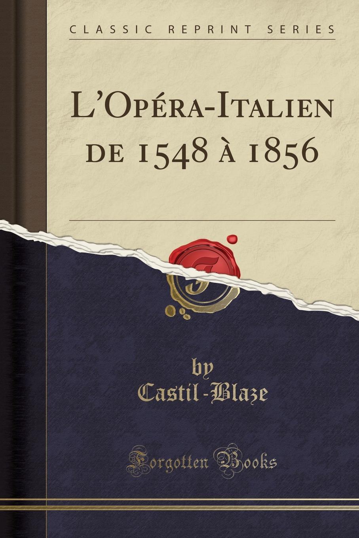Castil-Blaze Castil-Blaze L.Opera-Italien de 1548 a 1856 (Classic Reprint) castil blaze l academie imperiale de musique french edition