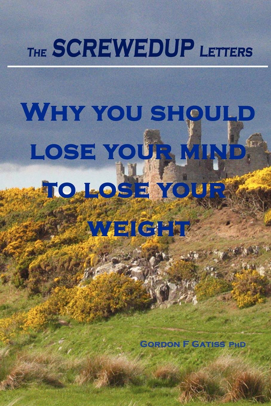 Gordon F. Gatiss The Screwedup Letters. Why You Should Lose Your Mind to Lose Your Weight pat mesiti the $1 million reason to change your mind