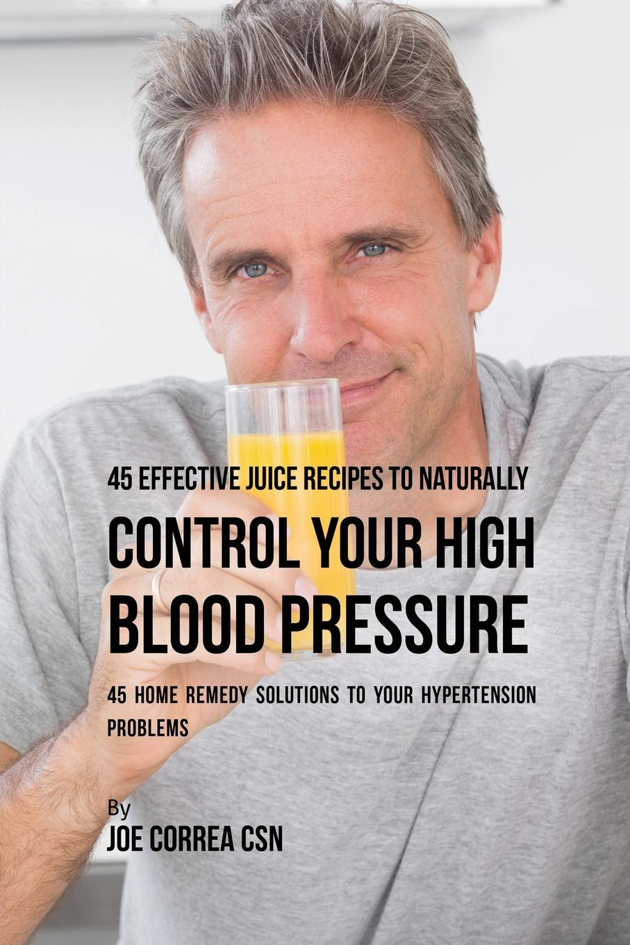 Joe Correa 45 Effective Juice Recipes to Naturally Control Your High Blood Pressure. 45 Home Remedy Solutions to Your Hypertension Problems marc brodine blood pressure