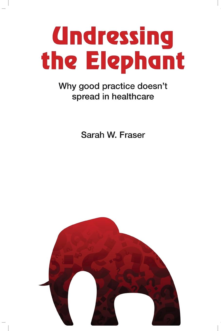 "Undressing the Elephant; Why Good Practice Doesn.t Spread in Healthcare The premise of this book is that the concept of""spread""..."