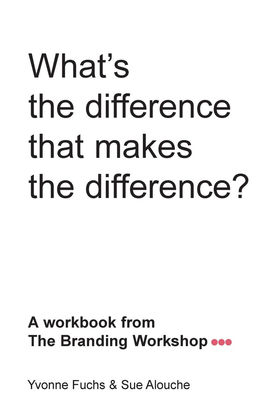 What.s the difference that makes the difference. A workbook from The Branding Workshop This is not another textbook about branding. We will take you through...