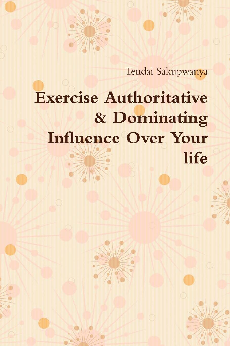 Tendai Sakupwanya Exercise Authoritative . Dominating Influence Over Your Life henrietta moore l still life hopes desires and satisfactions