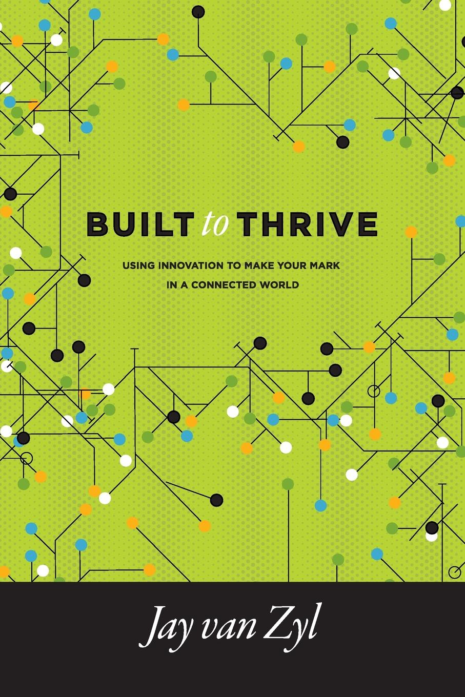 Built to Thrive. Using Innovation to Make Your Mark in a Connected World Built to Thrive is about unpacking the drivers that I have noticed...
