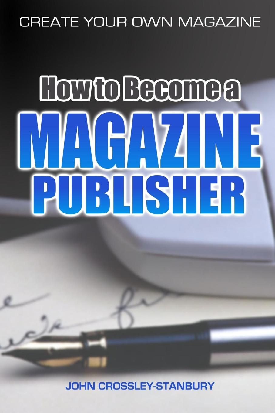 John Crossley-Stanbury How to Become a Magazine Publisher - Create Your Own Magazine magazine v