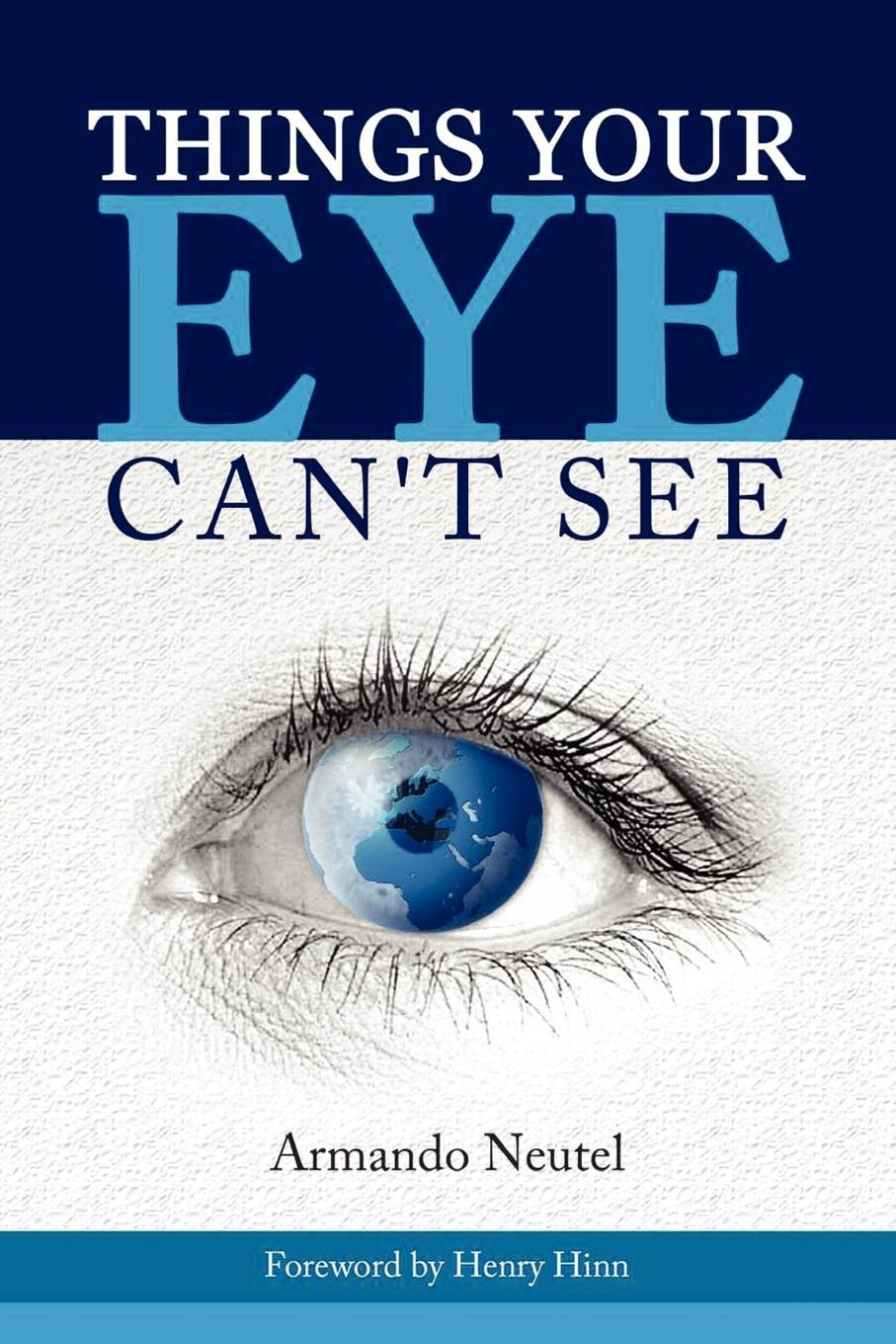 Armando Neutel THINGS YOUR EYE CAN.T SEE joel george rise above your enemies paperback book