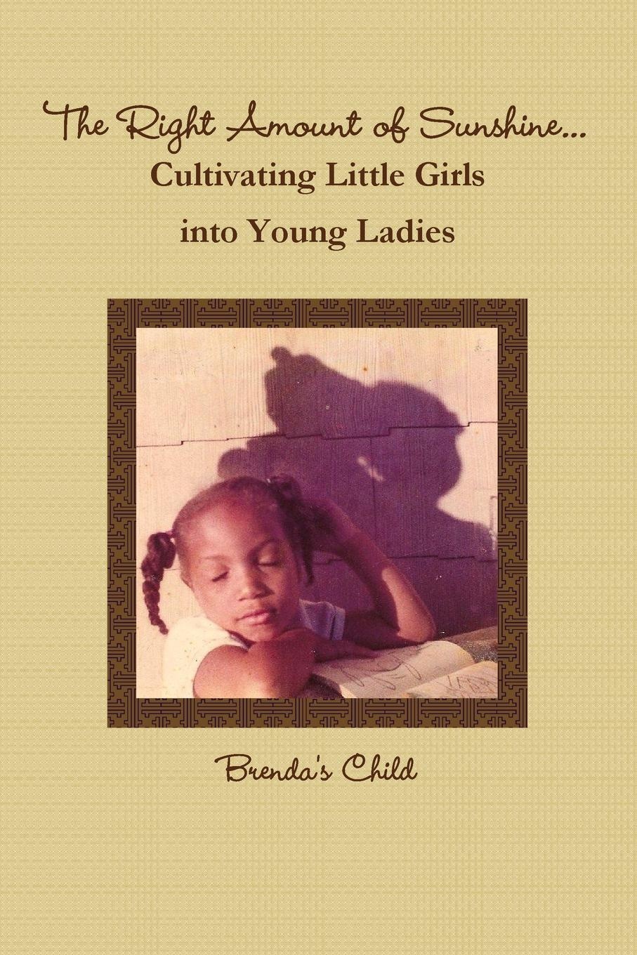 Brenda's Child The Right Amount of Sunshine...Cultivating Little Girls into Young Ladies john moore the passion conversation understanding sparking and sustaining word of mouth marketing
