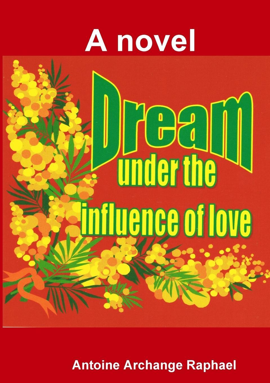 Antoine Archange Raphael Dream under the influence of love (a novel)