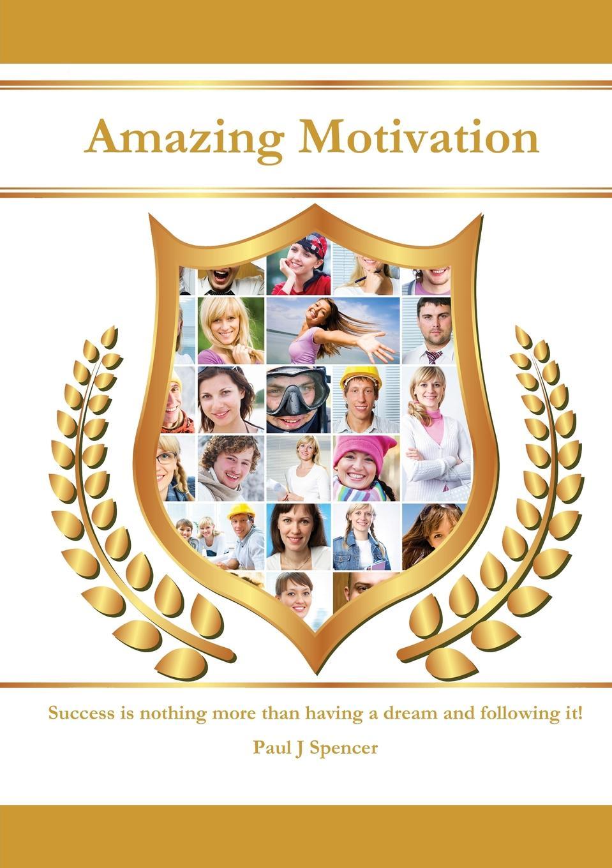 Paul J. Spencer Amazing Motivation motivation and action