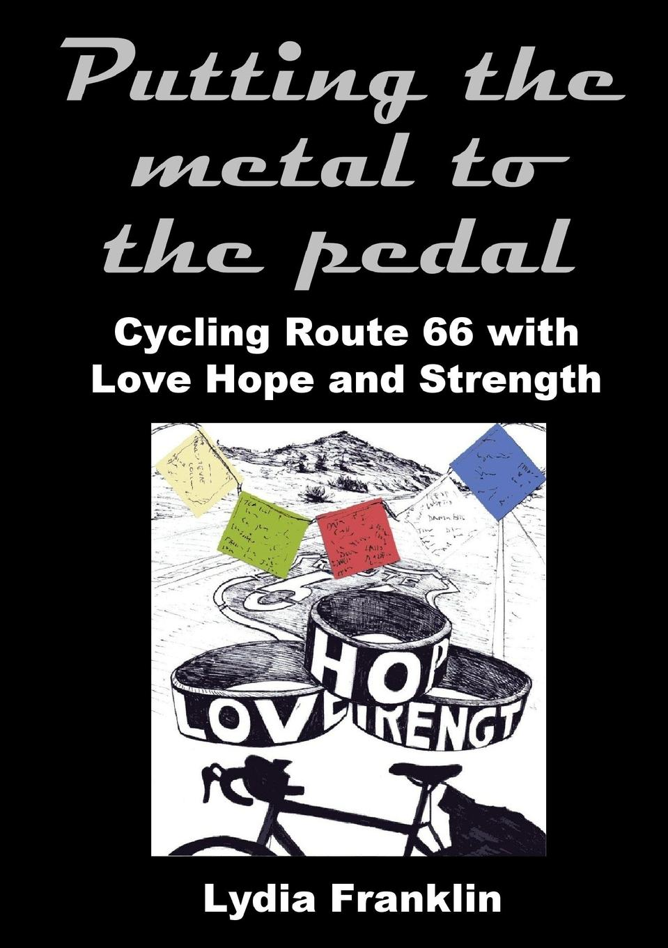 Lydia Franklin Putting the Metal to the Pedal. Cycling Route 66 with Love Hope and Strength nina rae springfields the power of hope