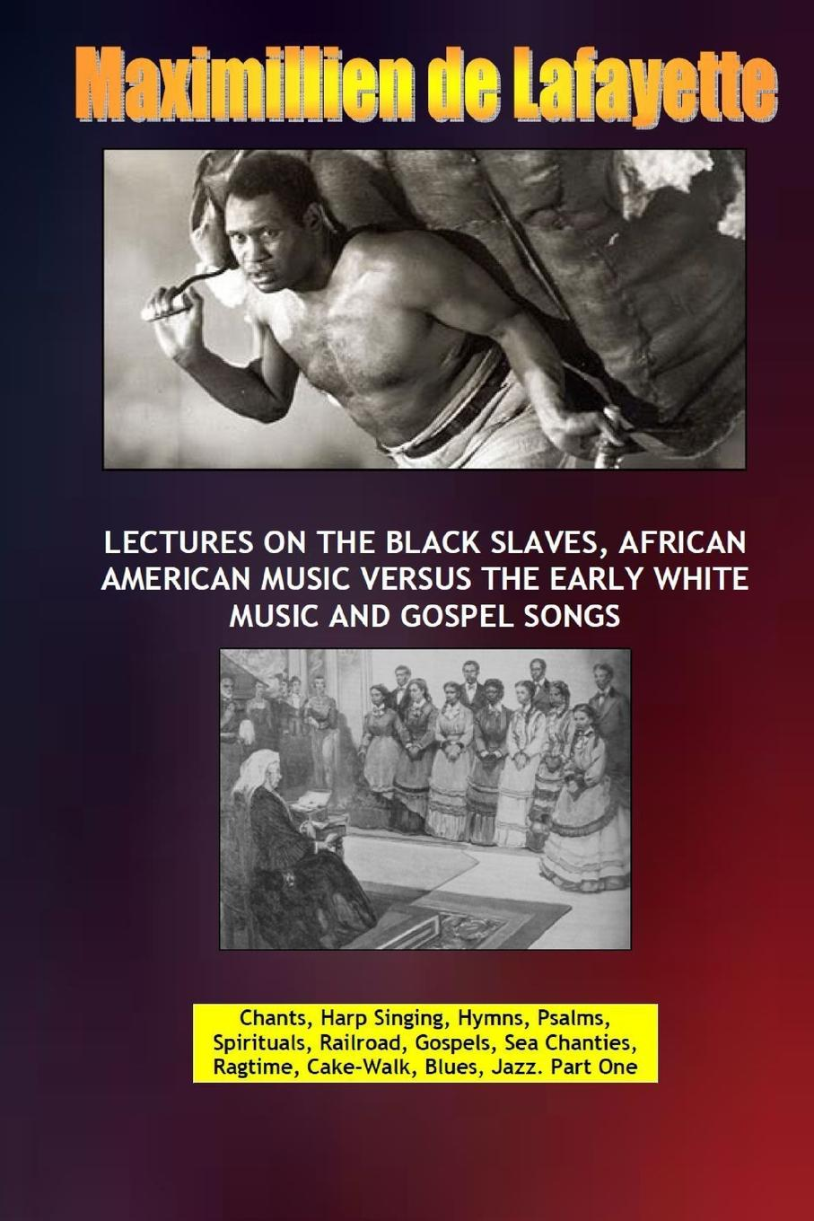 Maximillien De Lafayette Lectures on the Black Slaves, African American Music Versus the Early White Music and Gospel Songs коллектив авторов union harp and history of songs