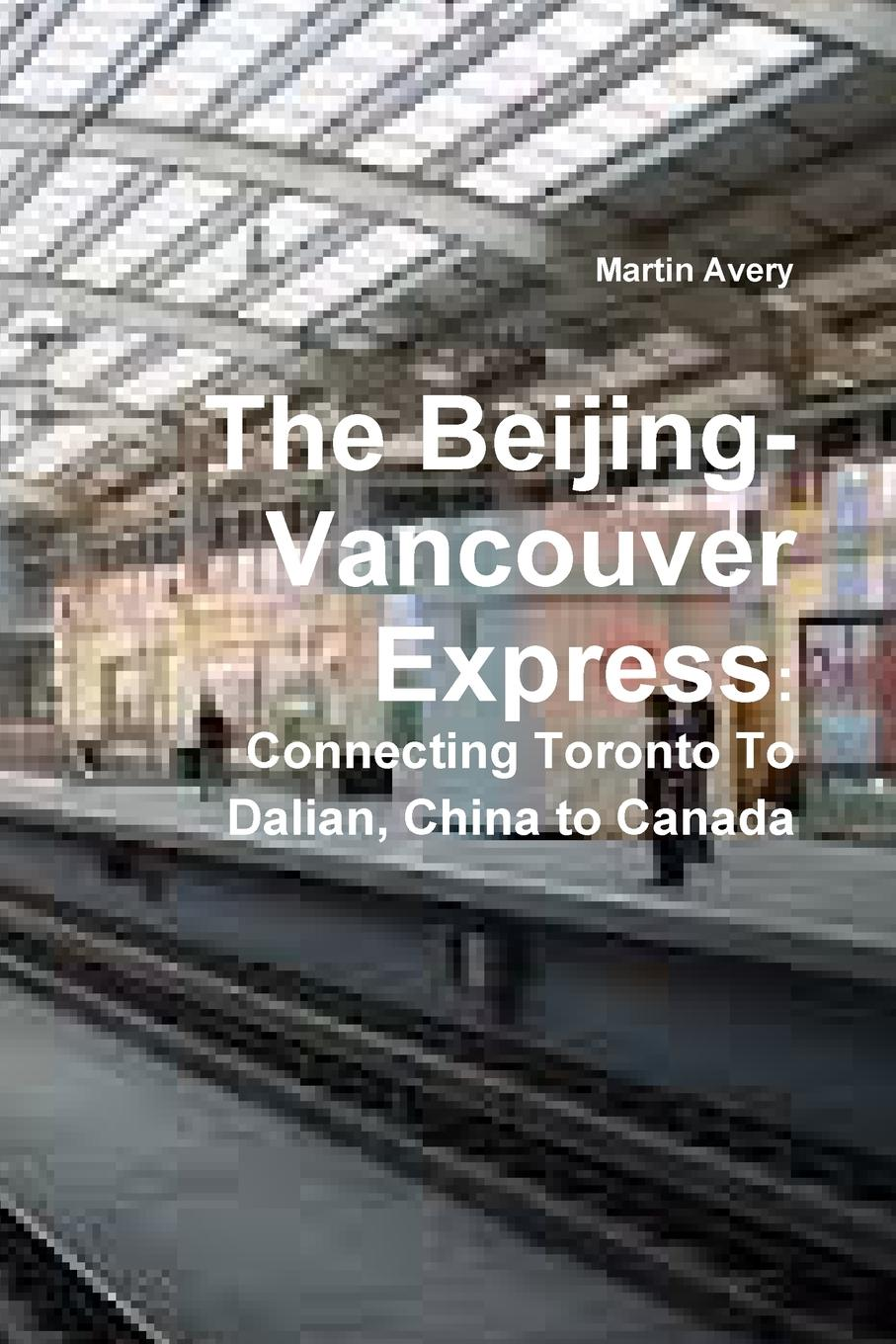 Martin Avery The Beijing-Vancouver Express. Connecting Toronto to Dalian, China to Canada beautiful beijing