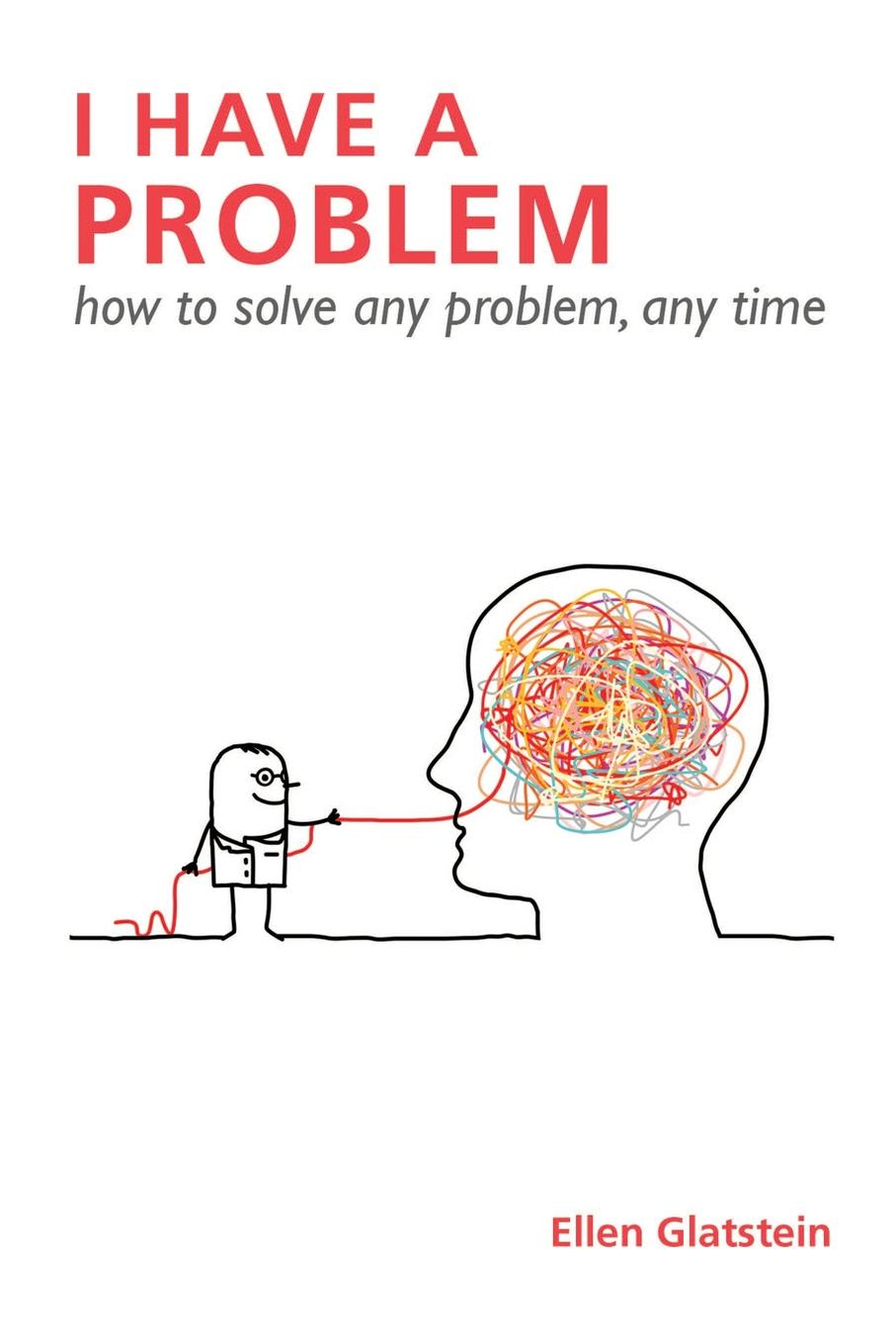 I HAVE A PROBLEM. how to solve any problem, any time Second Edition We all have problems, big and small. In fact we spend our entire...