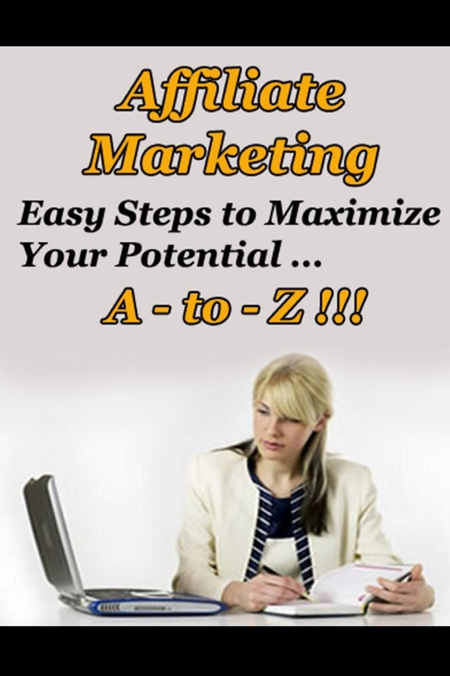 Affiliate Marketing A to Z - Easy Steps to Maximize Your Potential Still want more income than your job can give youР?Bills piling...
