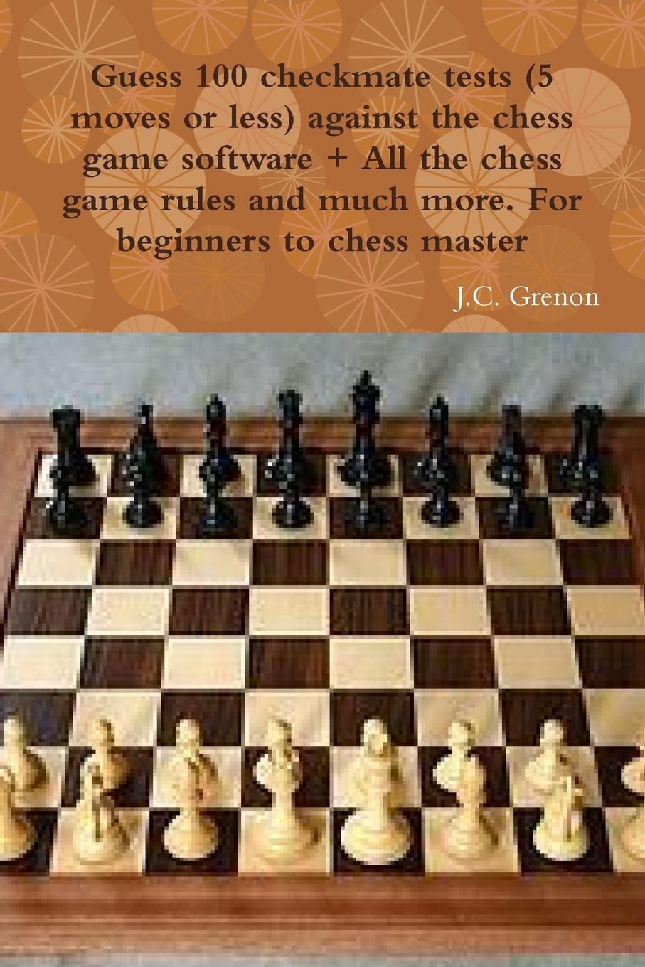 J.C. Grenon Guess 100 checkmate tests (5 moves or less) against the high chess software . All the chess rules and much more dangerous game level 3