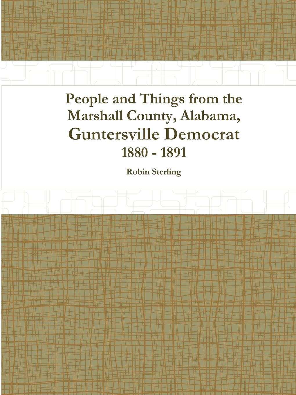 Robin Sterling People and Things from the Marshall County, Alabama, Guntersville Democrat 1880 - 1891 alexander m clayton centennial address on the history of marshall county