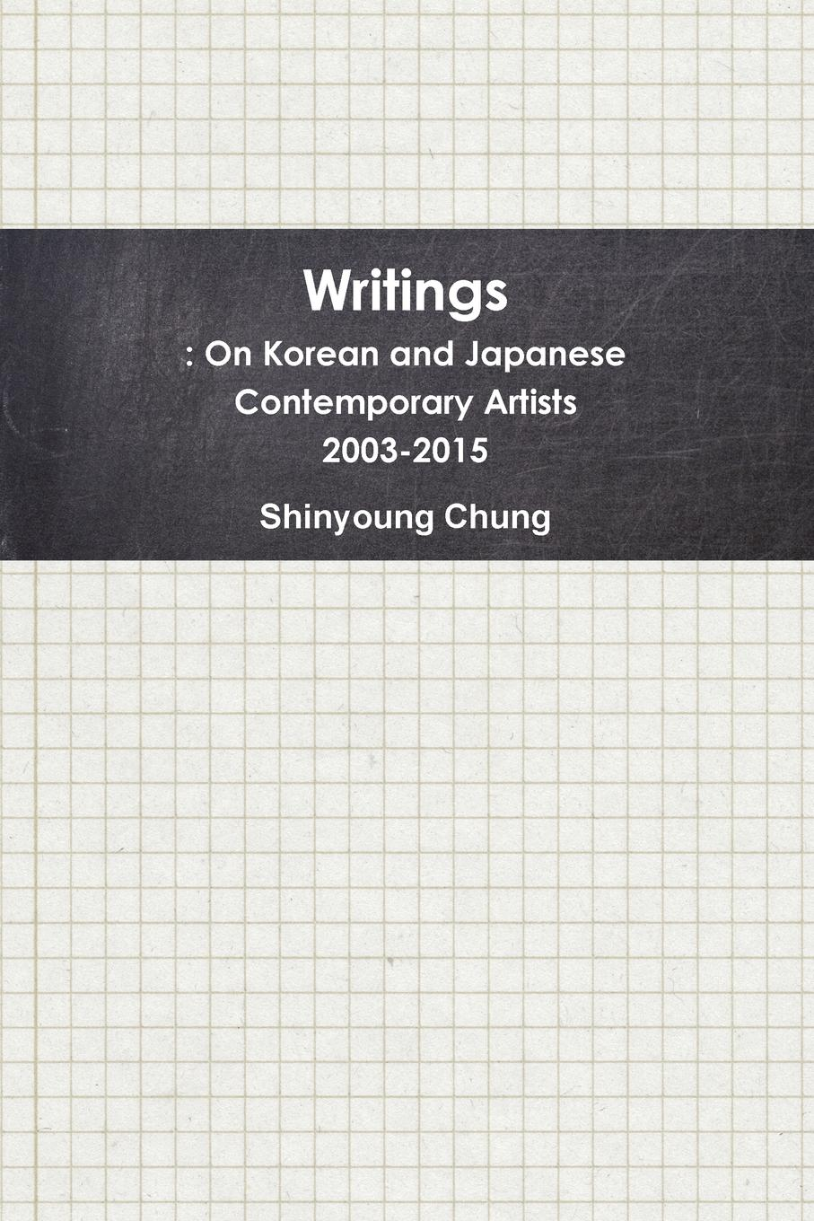 Shinyoung Chung Writings. On Korean and Japanese Contemporary Artists 2003-2015