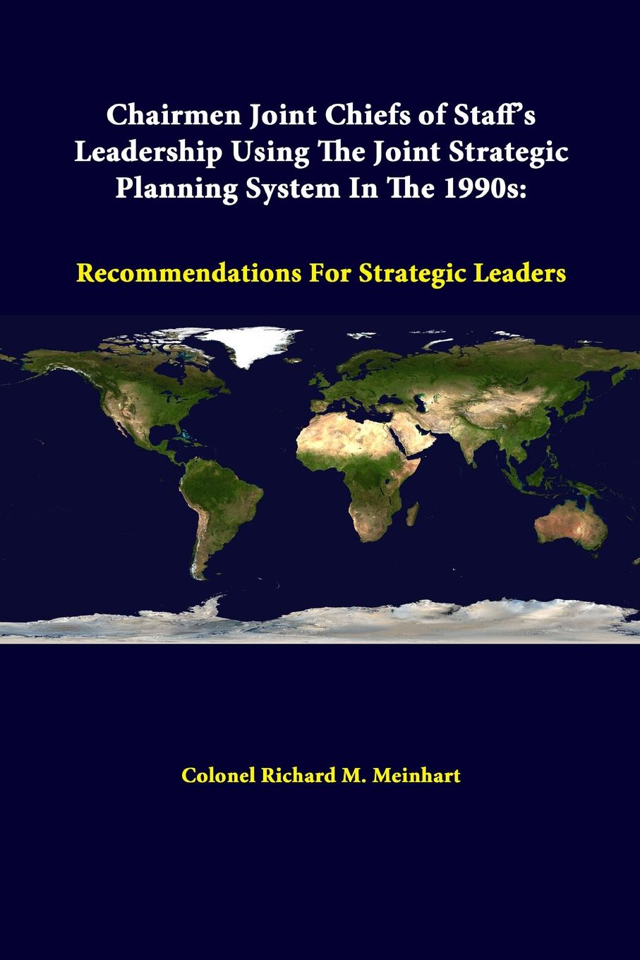 Colonel Richard M. Meinhart, Strategic Studies Institute Chairmen Joint Chiefs Of Staff.s Leadership Using The Joint Strategic Planning System In The 1990s. Recommendations For Strategic Leaders joint