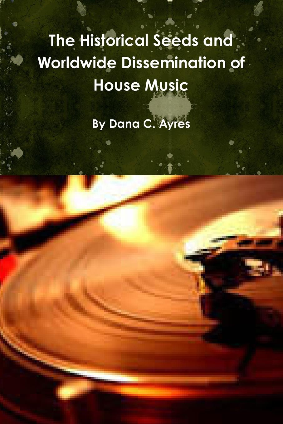 Dana Ayres The Historical Seeds and Worldwide Dissemination of House Music svetlana dobychina the history of house six