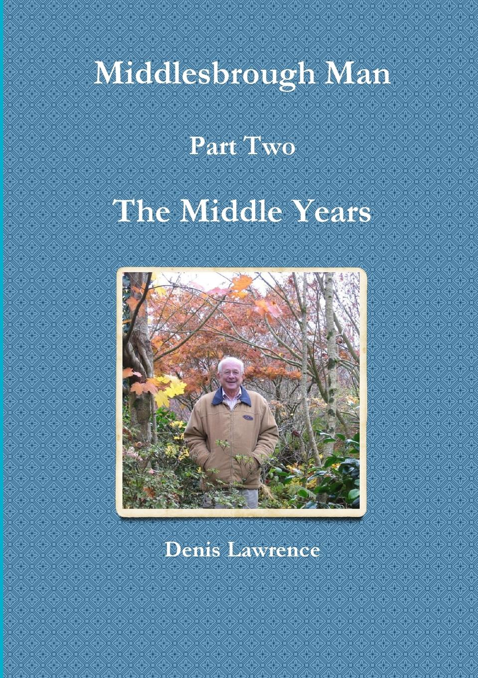 Denis Lawrence Middlesbrough Man Part Two. The Middle Years denis lawrence middlesbrough man part two the middle years