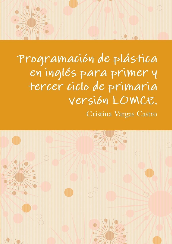 купить Cristina Vargas Castro Programacion de plastica en ingles para primer y tercer ciclo de primaria version LOMCE. по цене 452 рублей