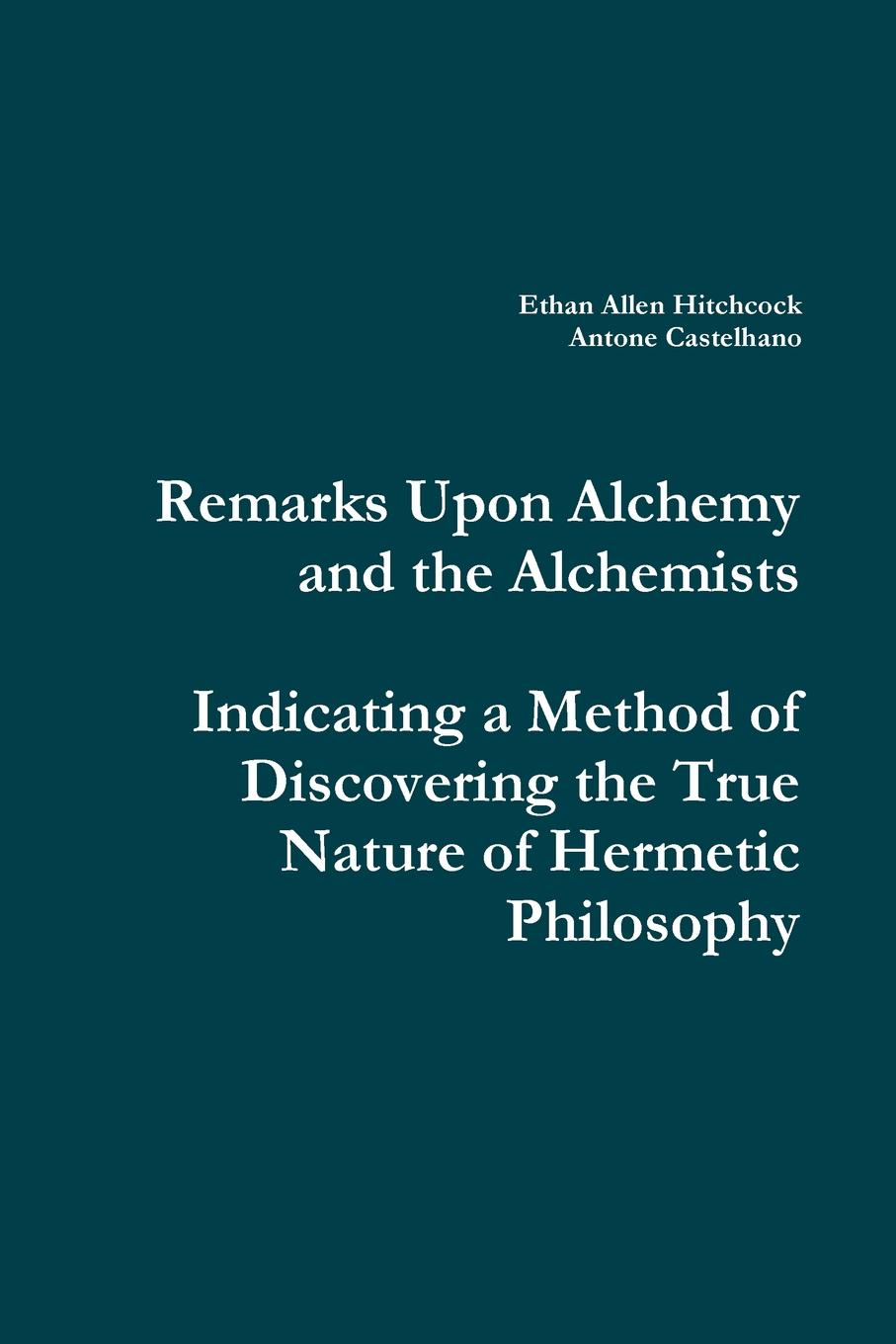 Ethan Allen Hitchcock, Antone Castelhano Remarks Upon Alchemy and the Alchemists. Indicating a Method of Discovering the True Nature of Hermetic Philosophy wood michael in search of the dark ages