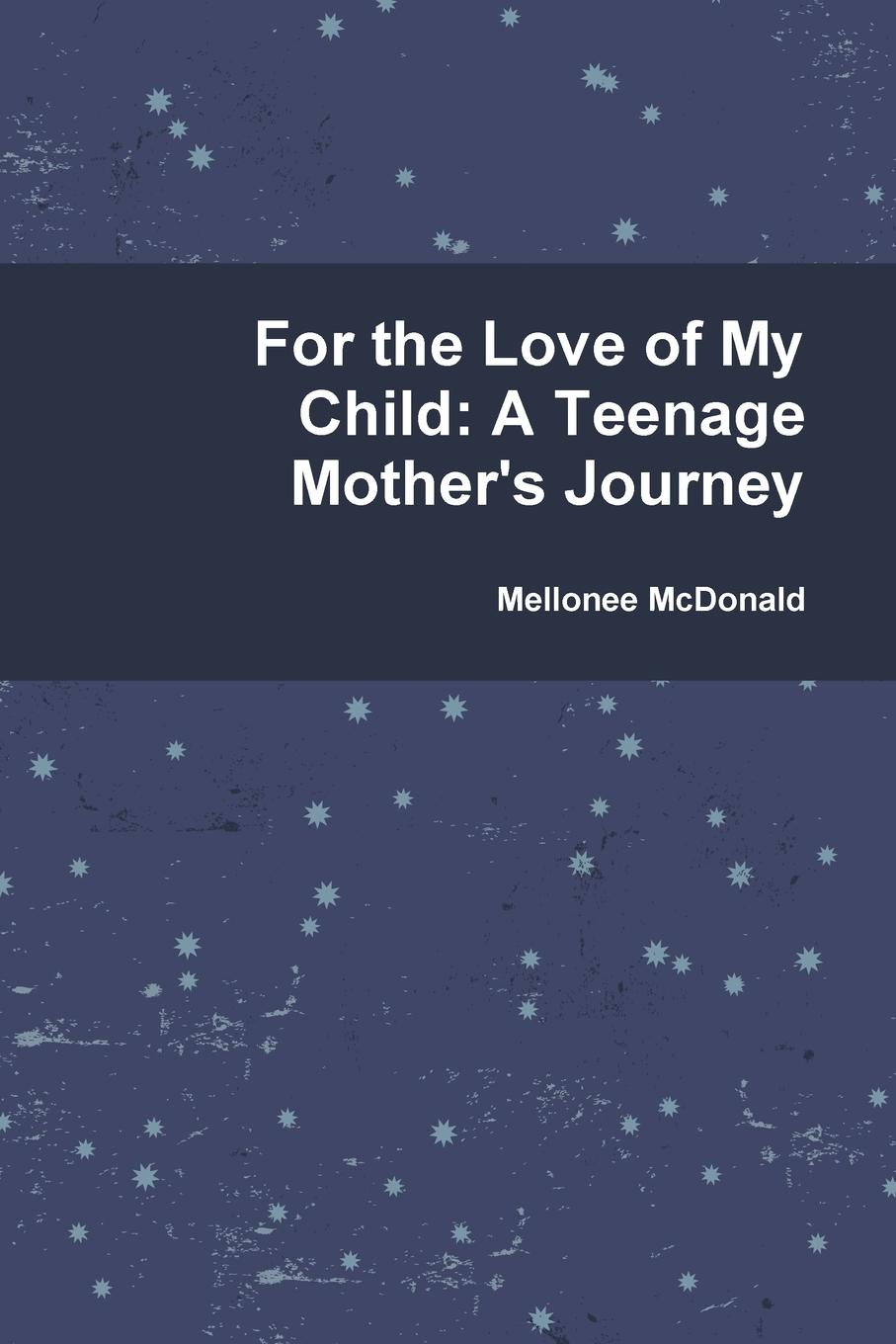 Mellonee McDonald For the Love of My Child. A Teenage Mother.s Journey alcott william andrus the young mother management of children in regard to health
