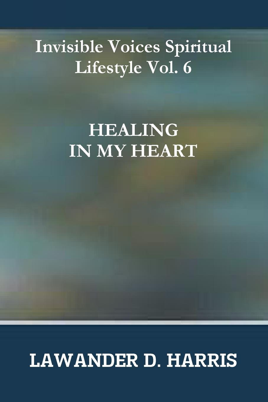 Lawander Harris Invisible Voices Spiritual Lifestyle Vol.6 HEALING IN MY HEART lawander harris invisible voices spiritual lifestyle vol 2 advantage