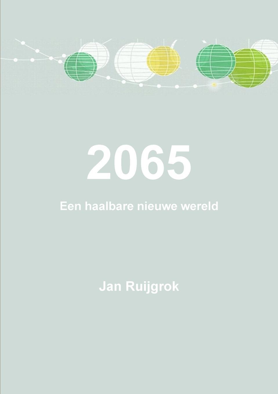 Jan Ruijgrok 2065 Een haalbare nieuwe wereld
