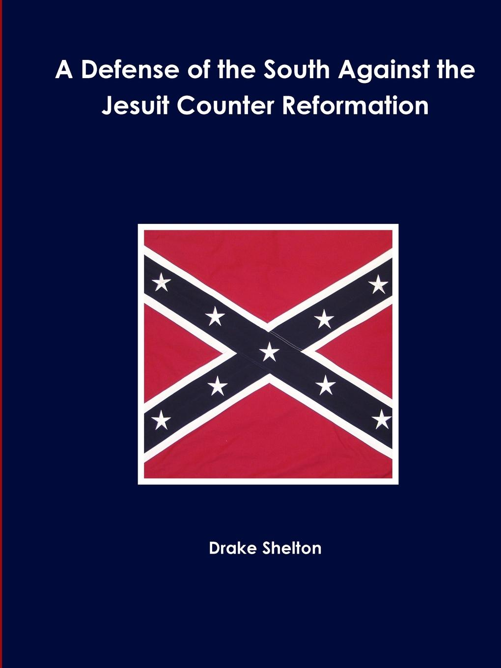 Drake Shelton A Defense of the South Against the Jesuit Counter Reformation