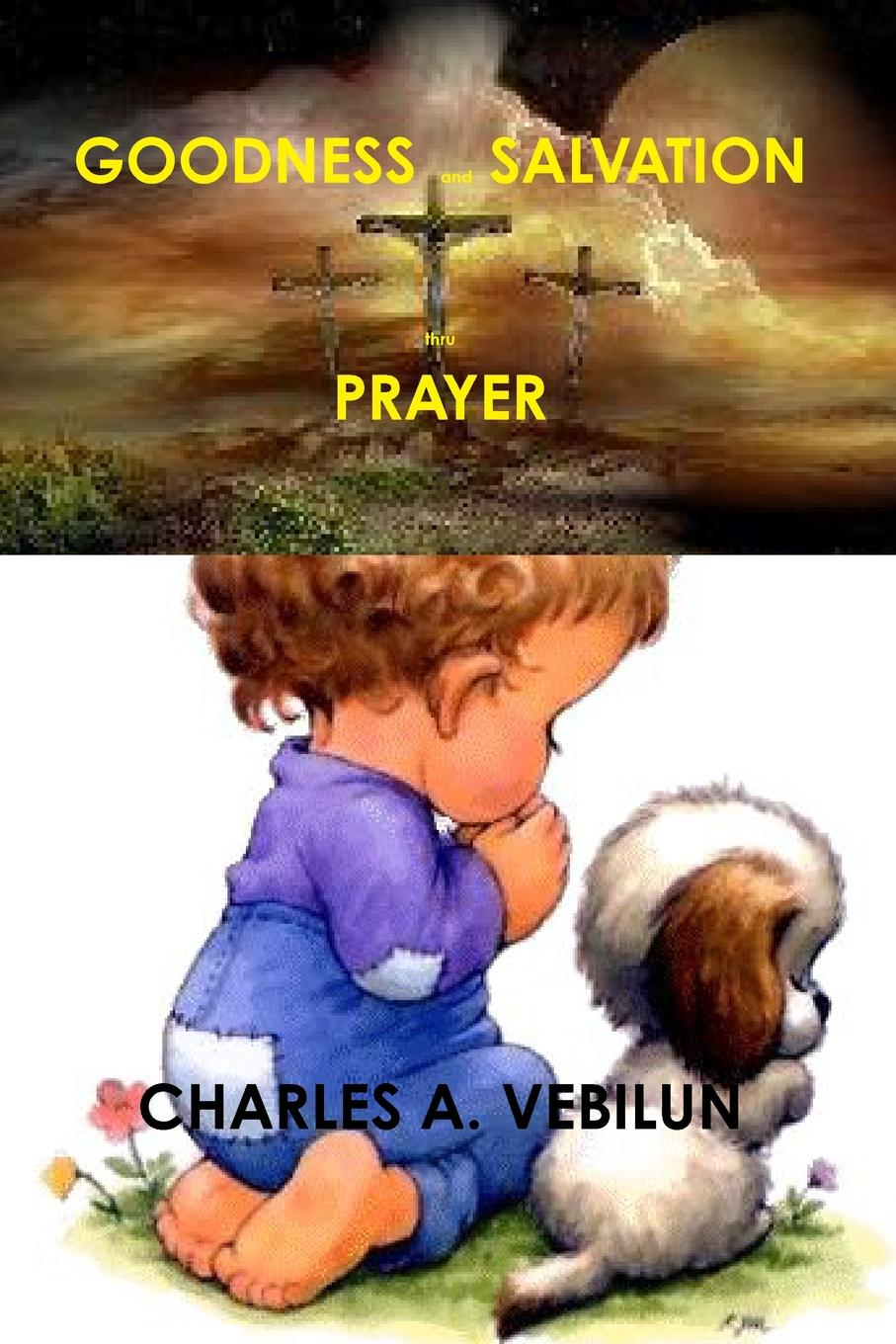CHARLES A. VEBILUN GOODNESS and SALVATION thru PRAYER william law the spirit of prayer or the soul rising out of the vanity of time into the riches of eternity