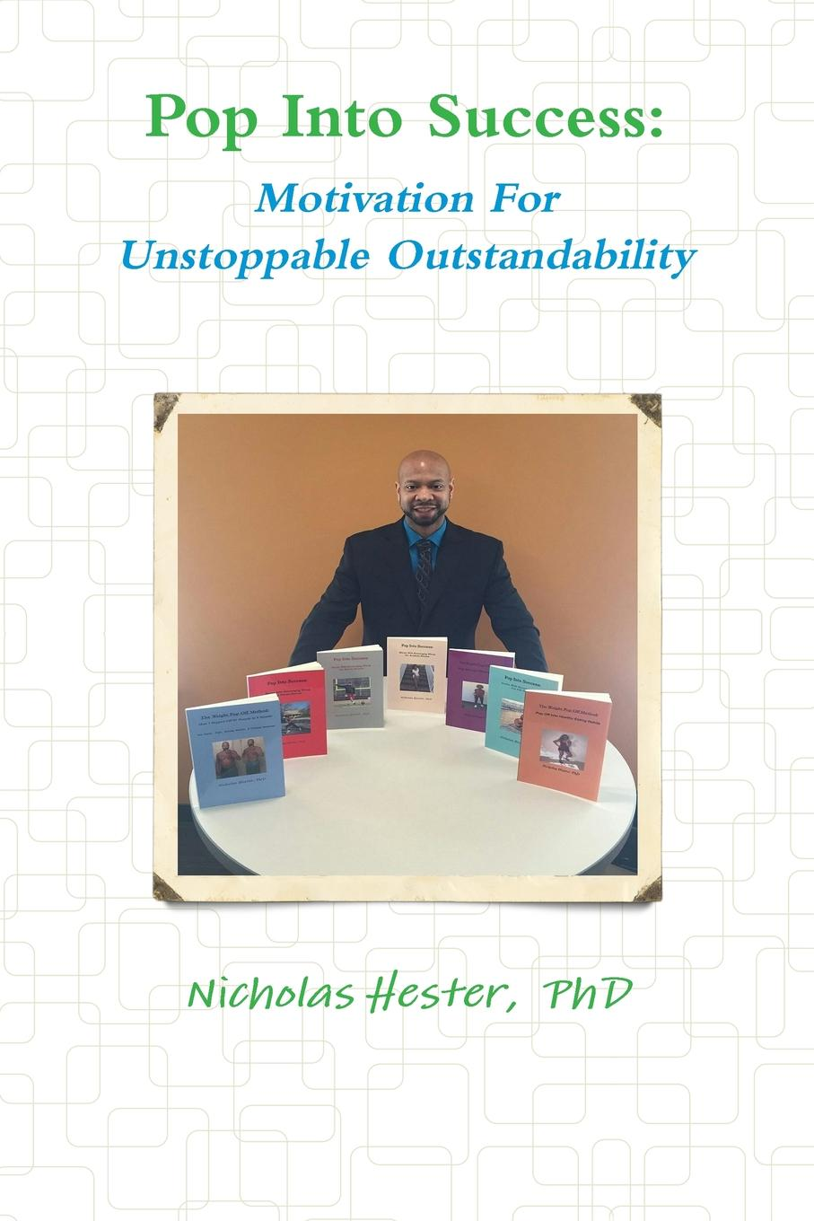 Nicholas Hester Pop Into Success. Motivation For Unstoppable Outstandability nicholas hester stop stopping your unstoppableness 1