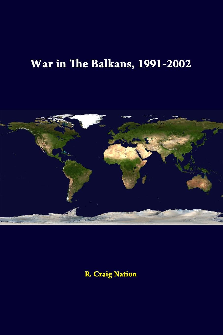 R. Craig Nation, Strategic Studies Institute War in the Balkans, 1991-2002 war photography images of armed conflict and its aftermath